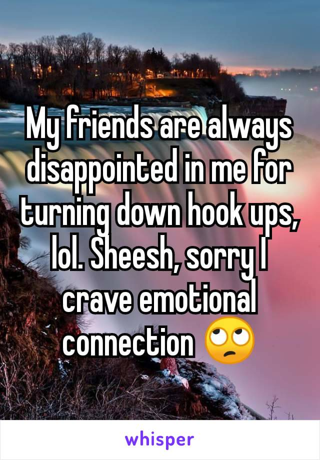My friends are always disappointed in me for turning down hook ups, lol. Sheesh, sorry I crave emotional connection 🙄