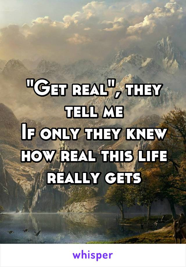 """""""Get real"""", they tell me If only they knew how real this life really gets"""