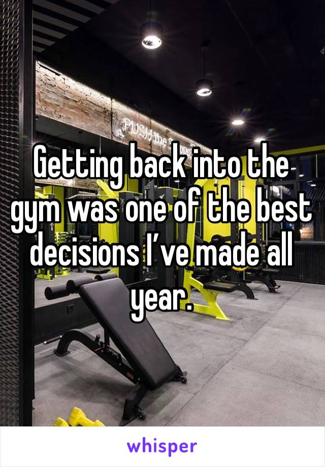 Getting back into the gym was one of the best decisions I've made all year.