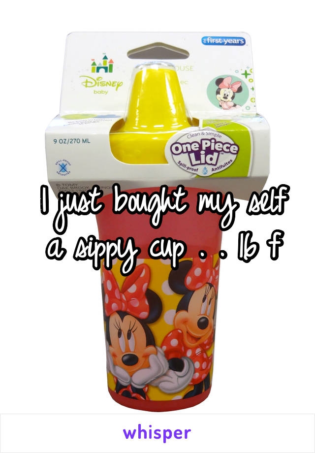 I just bought my self a sippy cup . . 16 f