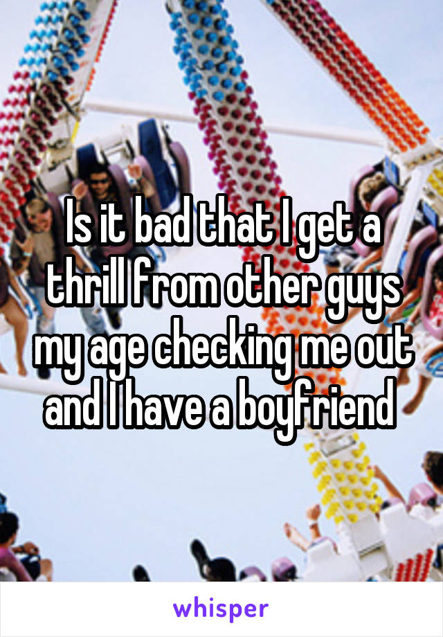 Is it bad that I get a thrill from other guys my age checking me out and I have a boyfriend