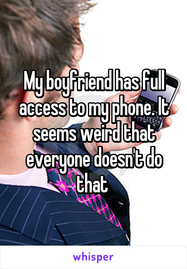 My boyfriend has full access to my phone. It seems weird that everyone doesn't do that