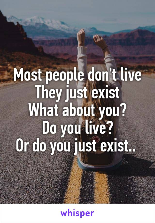 Most people don't live They just exist What about you? Do you live? Or do you just exist..