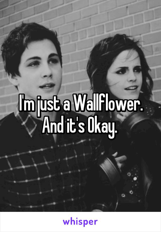 I'm just a Wallflower. And it's Okay.
