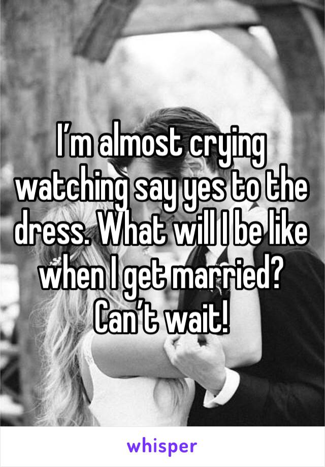 I'm almost crying watching say yes to the dress. What will I be like when I get married? Can't wait!