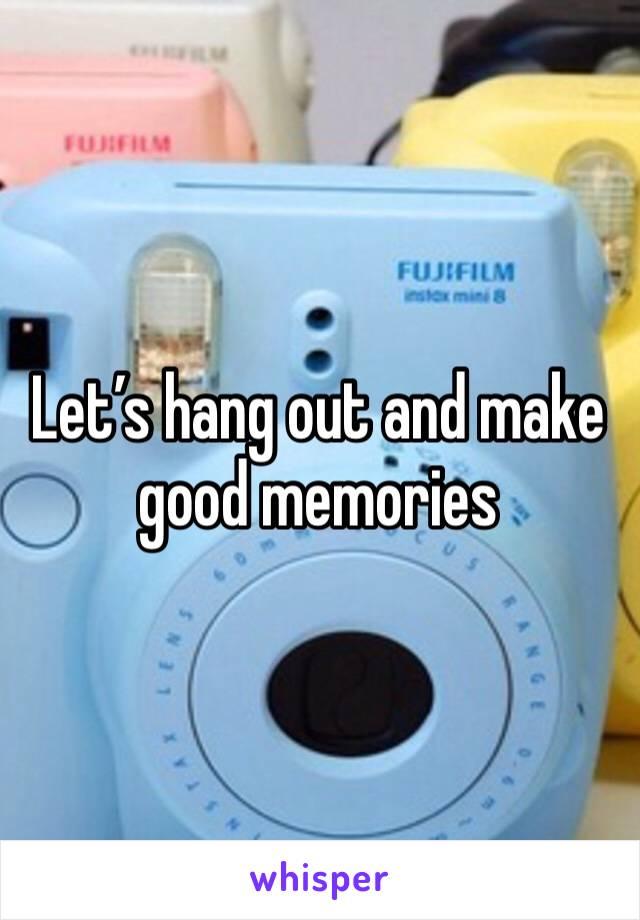 Let's hang out and make good memories