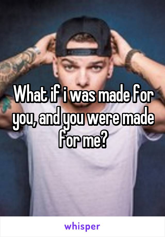 What if i was made for you, and you were made for me?