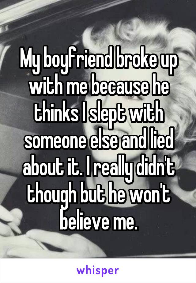 My boyfriend broke up with me because he thinks I slept with someone else and lied about it. I really didn't though but he won't believe me.
