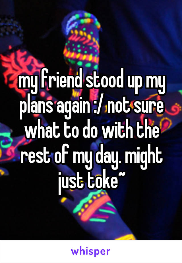 my friend stood up my plans again :/ not sure what to do with the rest of my day. might just toke~
