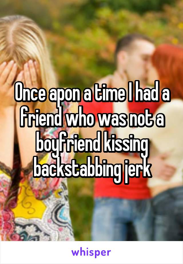 Once apon a time I had a friend who was not a boyfriend kissing backstabbing jerk