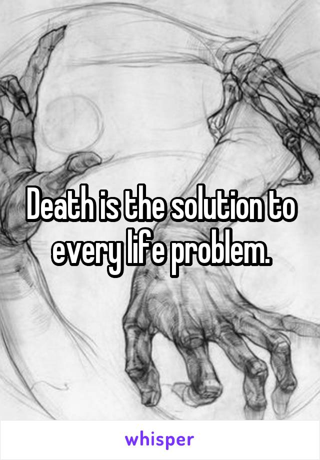 Death is the solution to every life problem.