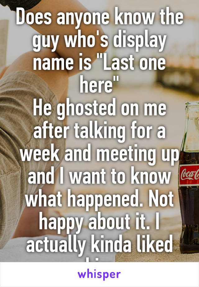 """Does anyone know the guy who's display name is """"Last one here"""" He ghosted on me after talking for a week and meeting up and I want to know what happened. Not happy about it. I actually kinda liked him"""