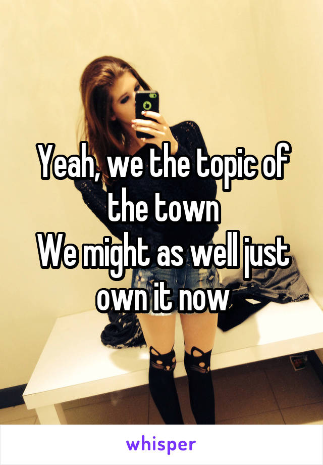 Yeah, we the topic of the town We might as well just own it now