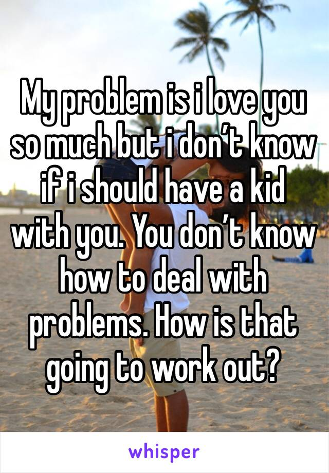 My problem is i love you so much but i don't know if i should have a kid with you. You don't know how to deal with problems. How is that going to work out?