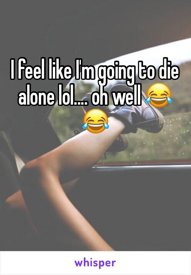 I feel like I'm going to die alone lol.... oh well 😂😂