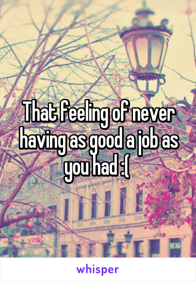 That feeling of never having as good a job as you had :(