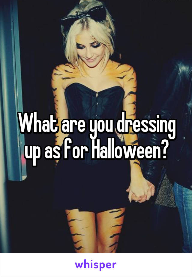 What are you dressing up as for Halloween?