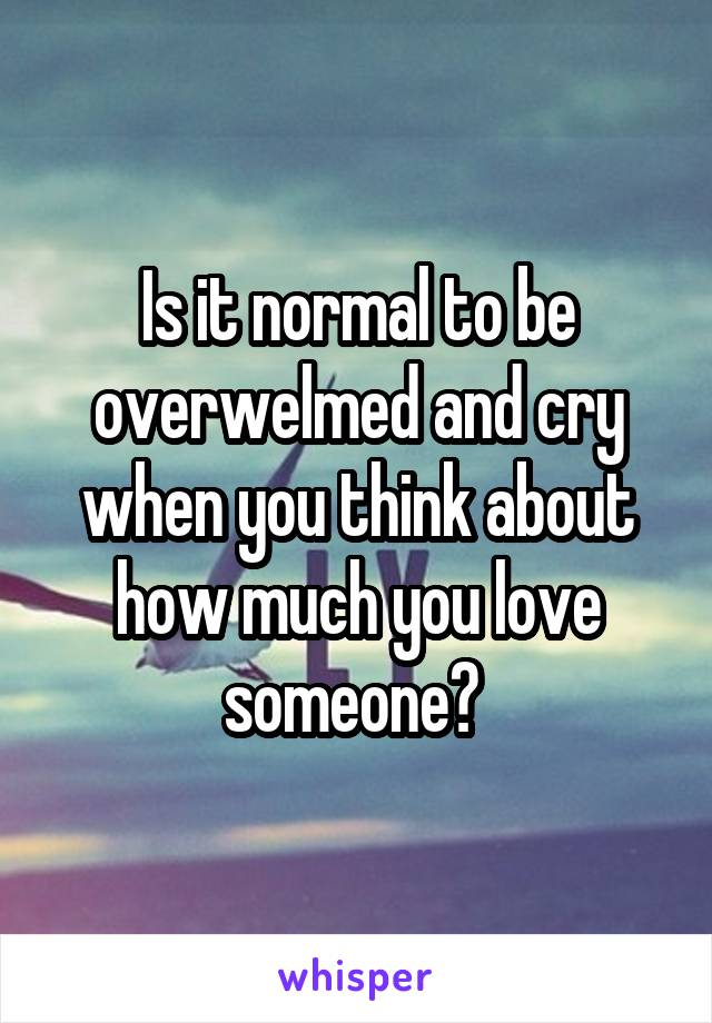 Is it normal to be overwelmed and cry when you think about how much you love someone?