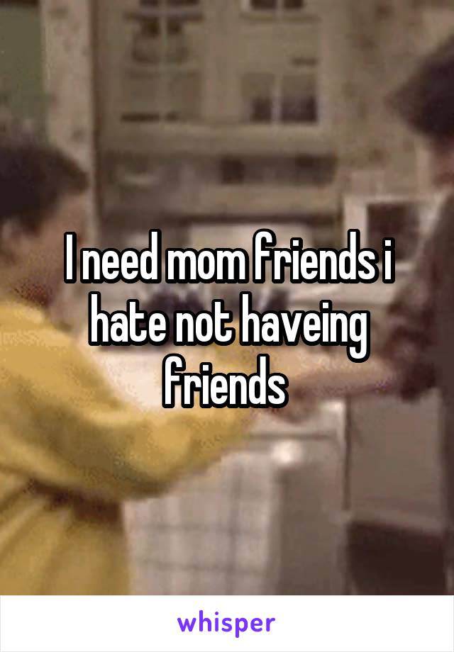 I need mom friends i hate not haveing friends