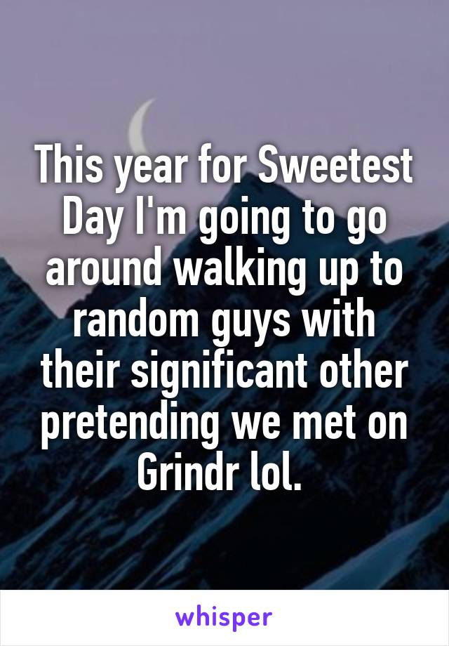 This year for Sweetest Day I'm going to go around walking up to random guys with their significant other pretending we met on Grindr lol.