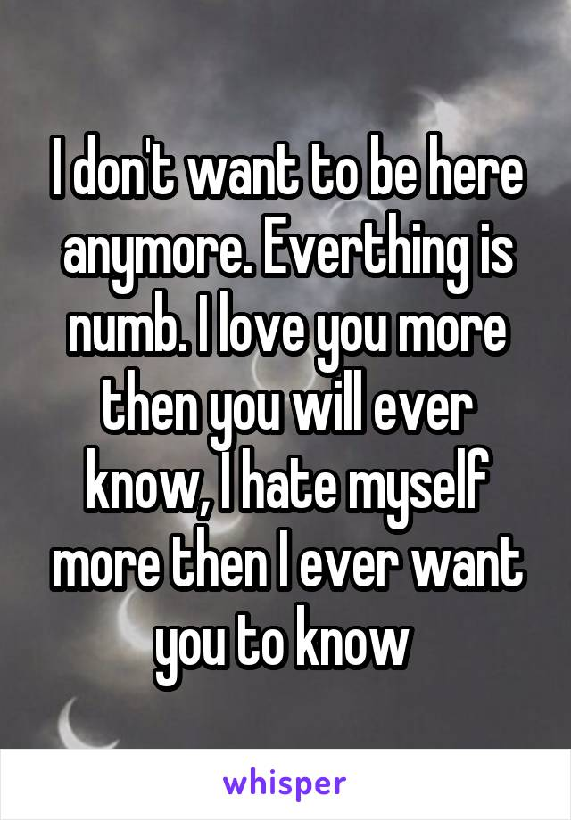 I don't want to be here anymore. Everthing is numb. I love you more then you will ever know, I hate myself more then I ever want you to know