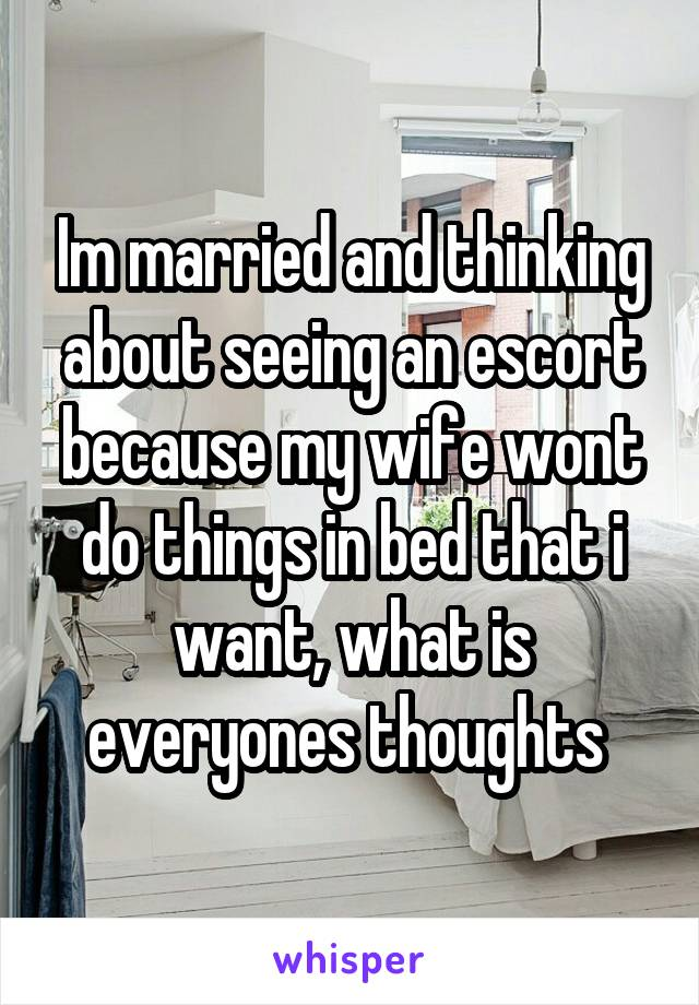 Im married and thinking about seeing an escort because my wife wont do things in bed that i want, what is everyones thoughts