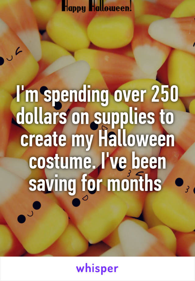 I'm spending over 250 dollars on supplies to  create my Halloween costume. I've been saving for months