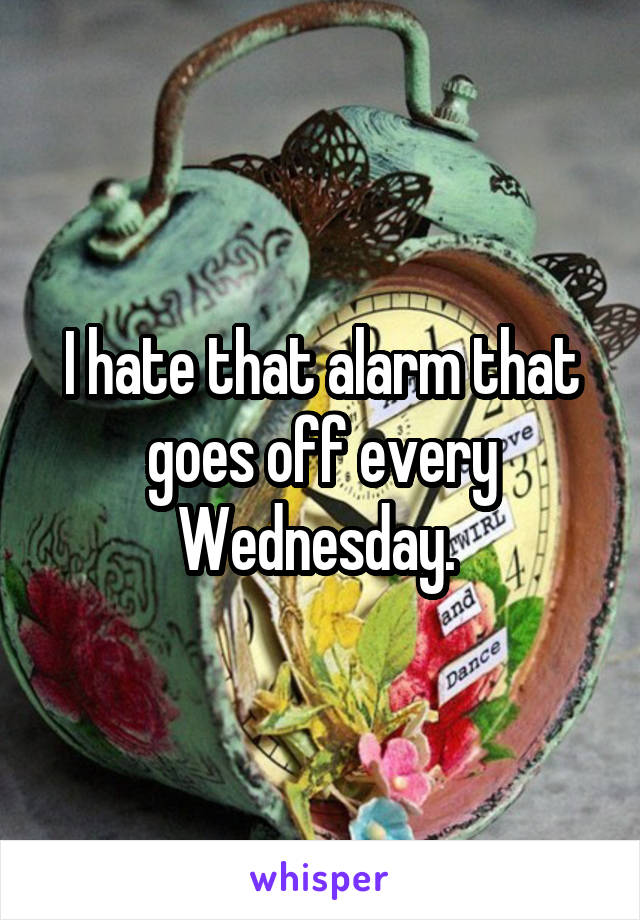 I hate that alarm that goes off every Wednesday.