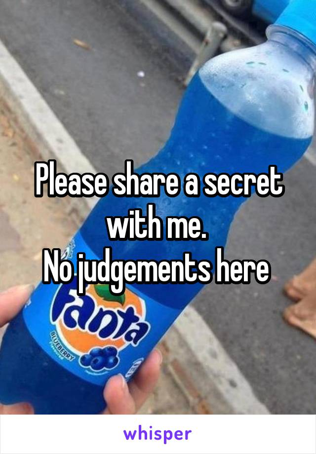 Please share a secret with me.  No judgements here