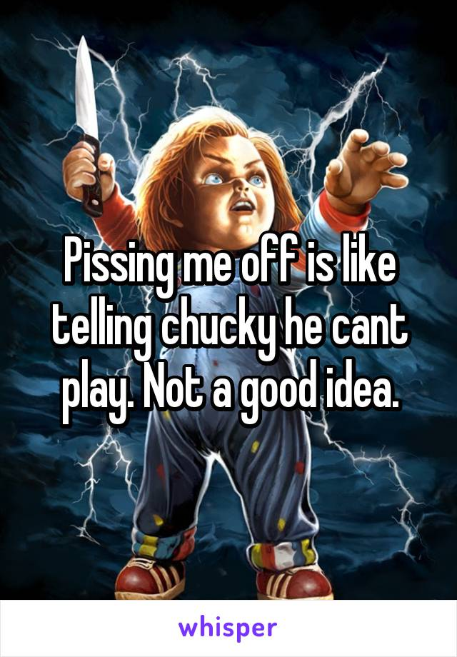 Pissing me off is like telling chucky he cant play. Not a good idea.