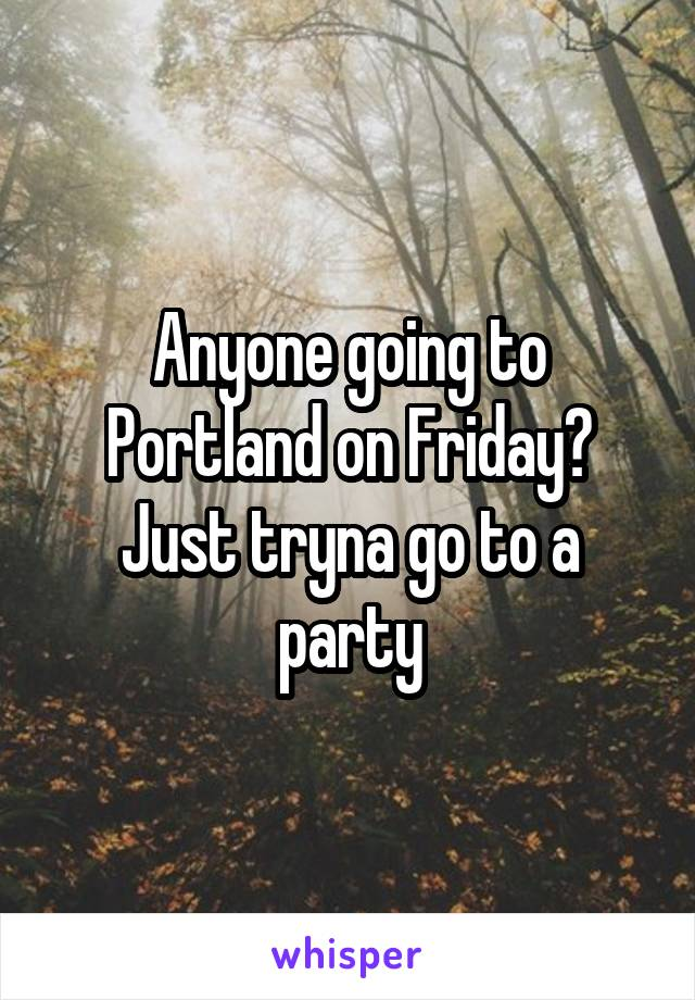 Anyone going to Portland on Friday? Just tryna go to a party