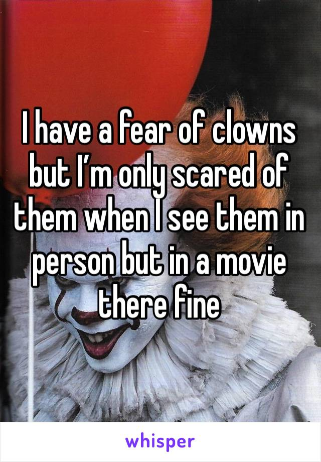 I have a fear of clowns but I'm only scared of them when I see them in person but in a movie there fine