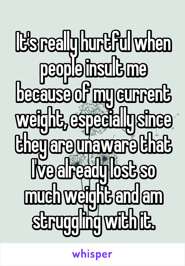 It's really hurtful when people insult me because of my current weight, especially since they are unaware that I've already lost so much weight and am struggling with it.