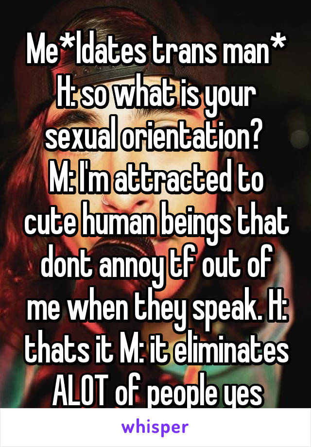 Me*ldates trans man* H: so what is your sexual orientation?  M: I'm attracted to cute human beings that dont annoy tf out of me when they speak. H: thats it M: it eliminates ALOT of people yes