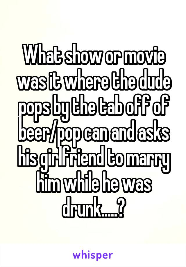 What show or movie was it where the dude pops by the tab off of beer/pop can and asks his girlfriend to marry him while he was drunk.....?