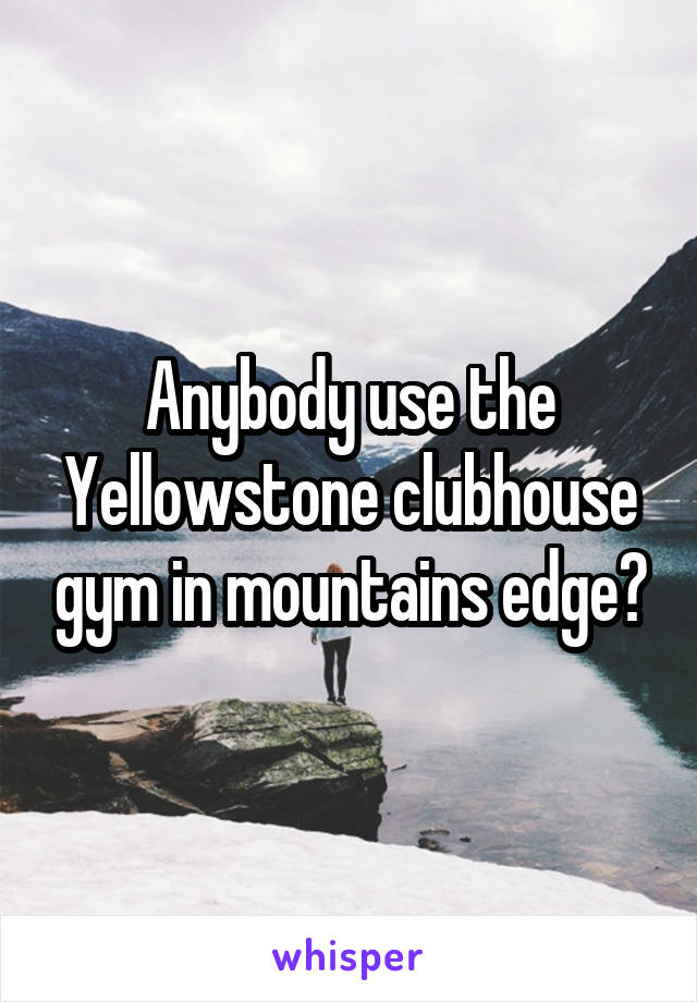 Anybody use the Yellowstone clubhouse gym in mountains edge?