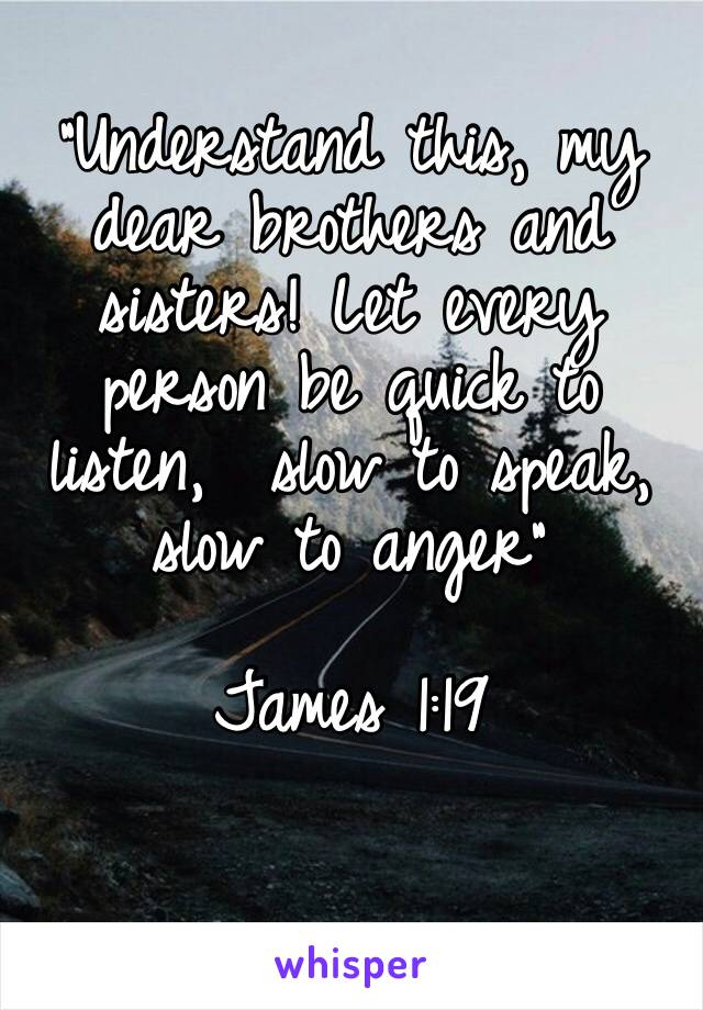"""""""Understand this, my dear brothers and sisters! Let every person be quick to listen,  slow to speak, slow to anger""""   James 1:19"""
