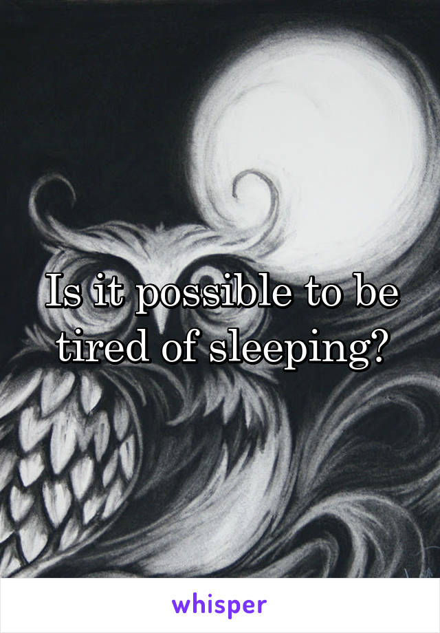 Is it possible to be tired of sleeping?