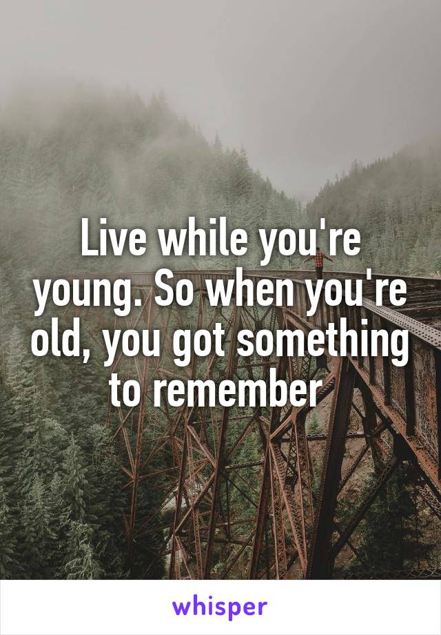 Live while you're young. So when you're old, you got something to remember