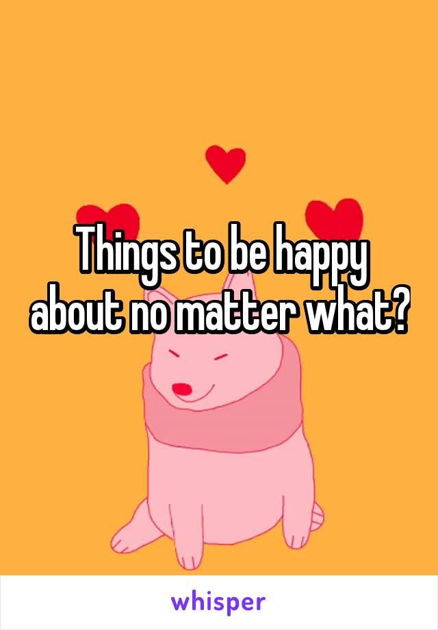 Things to be happy about no matter what?