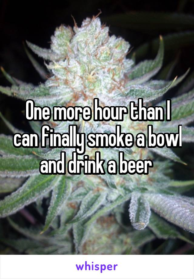 One more hour than I can finally smoke a bowl and drink a beer