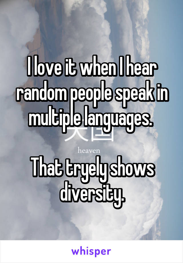 I love it when I hear random people speak in multiple languages.   That tryely shows diversity.