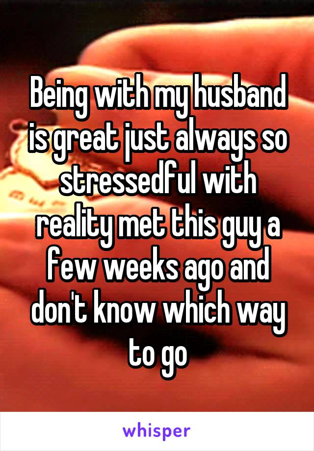 Being with my husband is great just always so stressedful with reality met this guy a few weeks ago and don't know which way to go