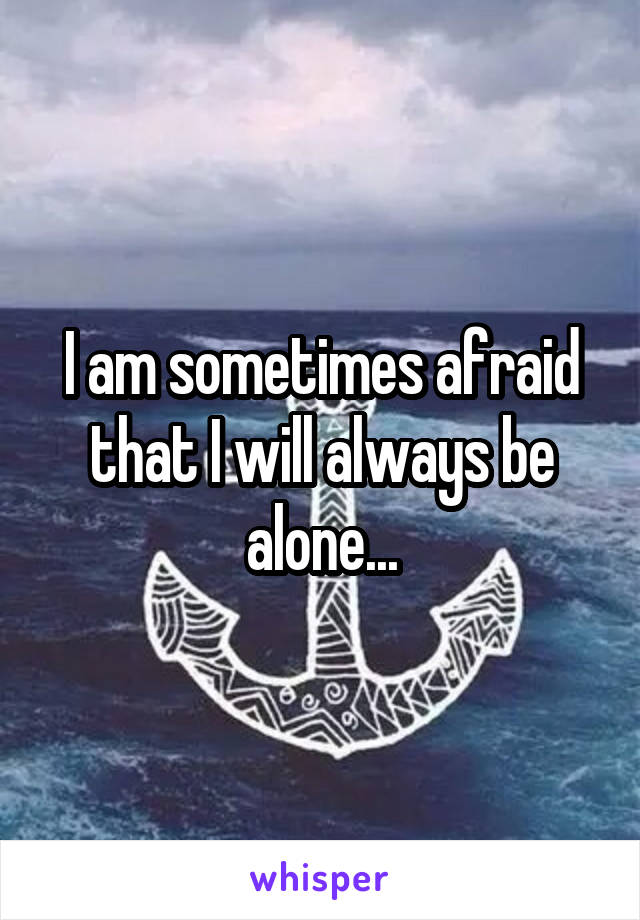 I am sometimes afraid that I will always be alone...