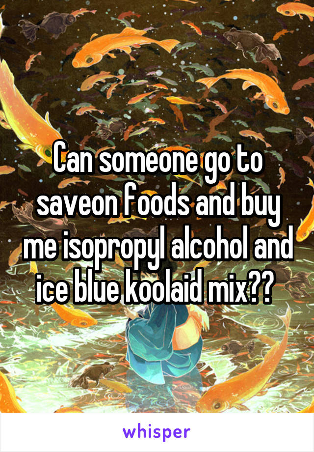 Can someone go to saveon foods and buy me isopropyl alcohol and ice blue koolaid mix??