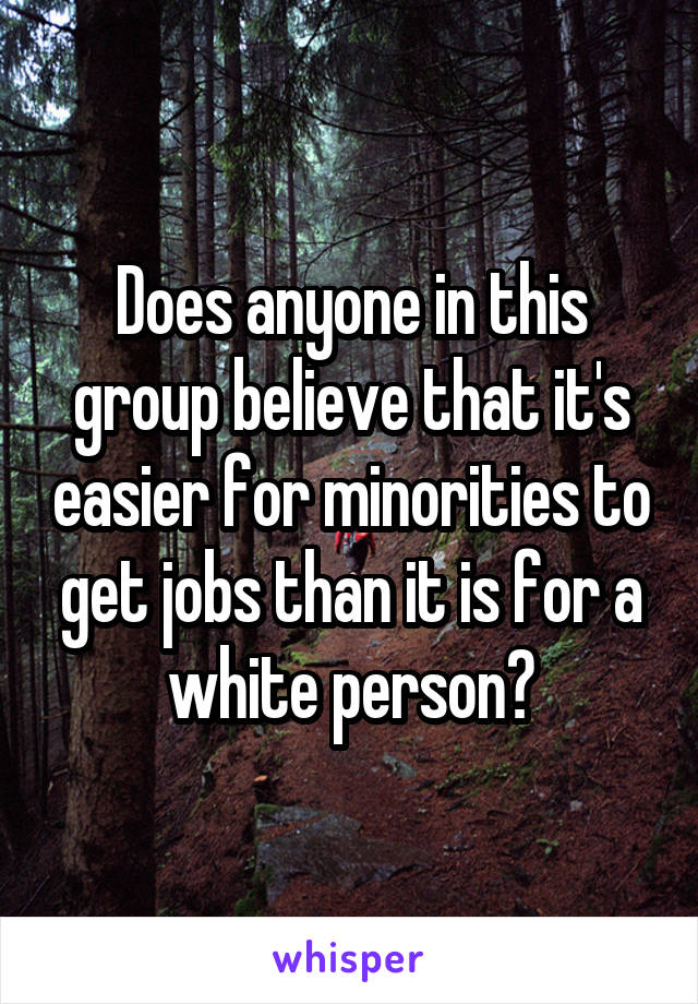 Does anyone in this group believe that it's easier for minorities to get jobs than it is for a white person?