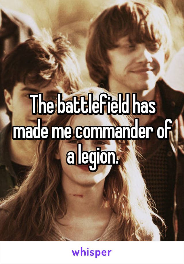 The battlefield has made me commander of a legion.