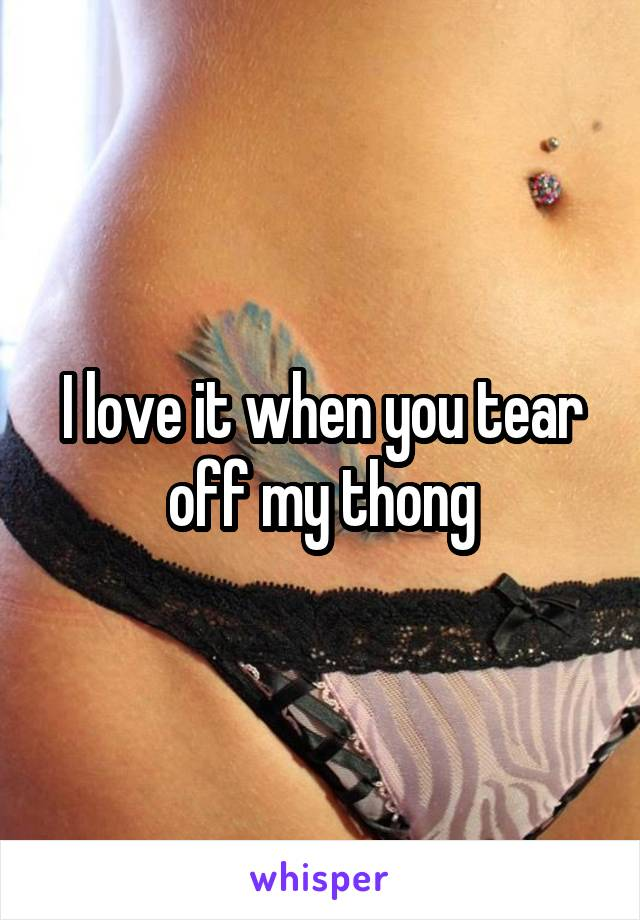 I love it when you tear off my thong
