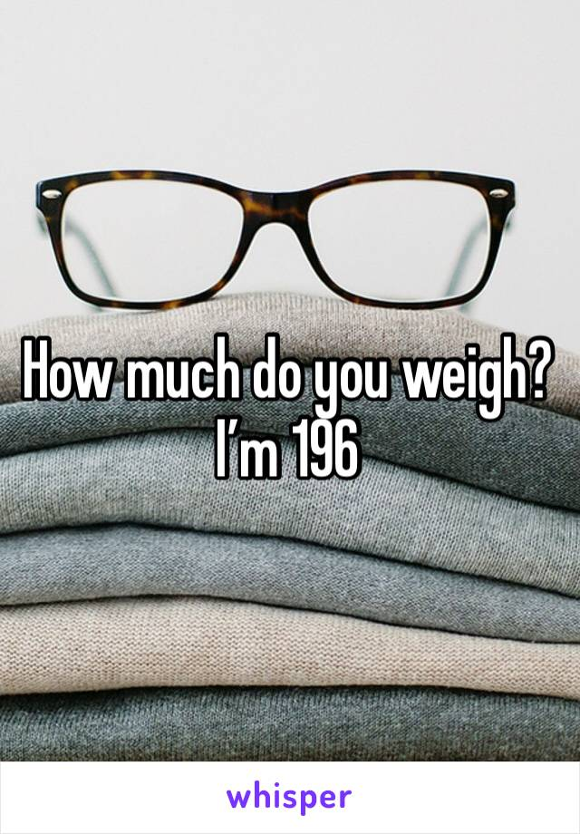 How much do you weigh? I'm 196