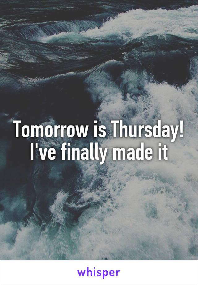 Tomorrow is Thursday! I've finally made it